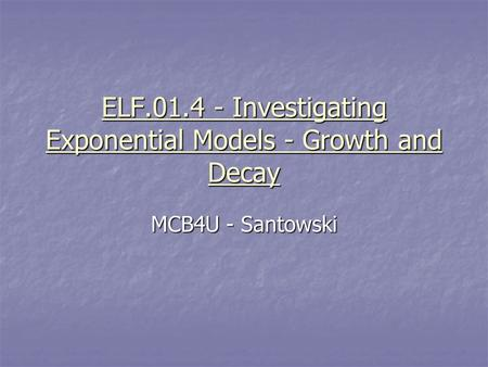 ELF.01.4 - Investigating Exponential Models - Growth and Decay MCB4U - Santowski.