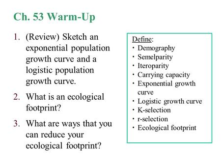 Ch. 53 Warm-Up 1.(Review) Sketch an exponential population growth curve and a logistic population growth curve. 2.What is an ecological footprint? 3.What.