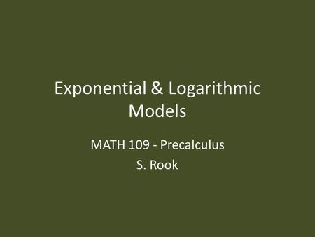 Exponential & Logarithmic Models MATH 109 - Precalculus S. Rook.