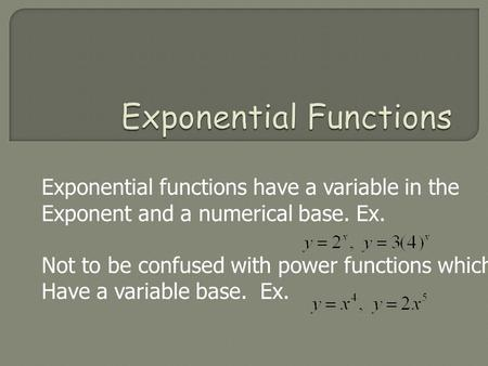 Exponential functions have a variable in the Exponent and a numerical base. Ex. Not to be confused with power functions which Have a variable base. Ex.