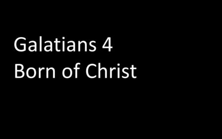 "Galatians 4 Born of Christ. The Galatian Dilemma The Galatians have left Christ They have followed another Gospel This new gospel is ""elemental"" Paul."