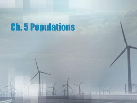 Ch. 5 Populations. Ch. 5 Outline 5-1: How Populations Grow –Characteristics of Populations –Population Growth –Exponential Growth –Logistic Growth 5-2: