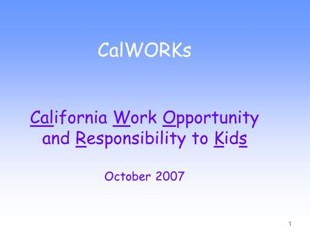 1 CalWORKs California Work Opportunity and Responsibility to Kids October 2007.