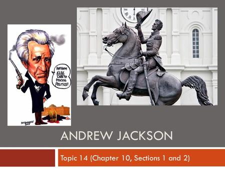ANDREW JACKSON Topic 14 (Chapter 10, Sections 1 and 2)