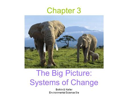 Botkin & Keller Environmental Science 5/e Chapter 3 The Big Picture: Systems of Change.