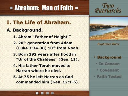 "Abraham: Man of Faith I. The Life of Abraham. A. Background. 1. Abram ""Father of Height."" 2. 20 th generation from Adam (Luke 3:34-38) 10 th from Noah."