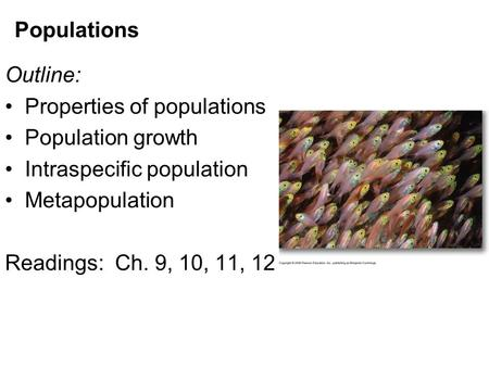Populations Outline: Properties of populations Population growth Intraspecific population Metapopulation Readings: Ch. 9, 10, 11, 12.