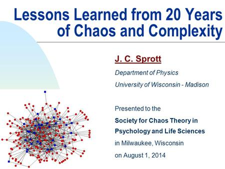 Lessons Learned from 20 Years of Chaos and Complexity J. C. Sprott Department of Physics University of Wisconsin - Madison Presented to the Society for.