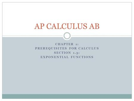 CHAPTER 1: PREREQUISITES FOR CALCULUS SECTION 1.3: EXPONENTIAL FUNCTIONS AP CALCULUS AB.