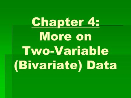 Chapter 4: More on Two-Variable (Bivariate) Data.