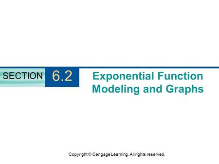 Copyright © Cengage Learning. All rights reserved. Exponential Function Modeling and Graphs SECTION 6.2.