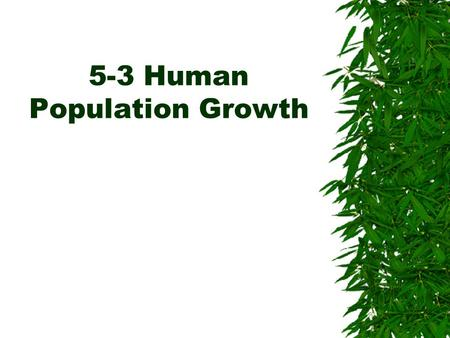 5-3 Human Population Growth. Historical Overview  Key Concept –Like the populations of many other living organisms, the size of the human population.