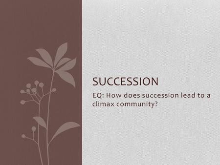 EQ: How does succession lead to a climax community? SUCCESSION.