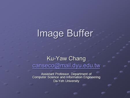 Image Buffer Ku-Yaw Chang Assistant Professor, Department of Computer Science and Information Engineering Da-Yeh University.