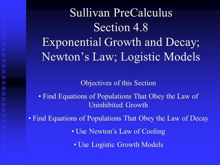 Sullivan PreCalculus Section 4.8 Exponential Growth and Decay; Newton's Law; Logistic Models Objectives of this Section Find Equations of Populations That.
