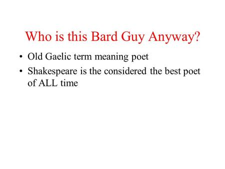 Who is this Bard Guy Anyway? Old Gaelic term meaning poet Shakespeare is the considered the best poet of ALL time.