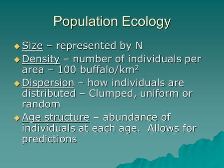 Population Ecology  Size – represented by N  Density – number of individuals per area – 100 buffalo/km 2  Dispersion – how individuals are distributed.