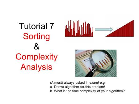 Tutorial 7 Sorting & Complexity Analysis (Almost) always asked in exam! e.g. a. Derive algorithm for this problem! b. What is the time complexity of your.