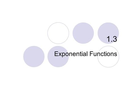 1.3 Exponential Functions. Exponential Growth Exponential Decay Applications The Number e …and why Exponential functions model many growth patterns. What.