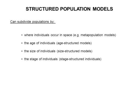 STRUCTURED POPULATION MODELS Can subdivide populations by: where individuals occur in space (e.g. metapopulation models) the age of individuals (age-structured.