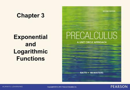 Copyright © 2014, 2010 Pearson Education, Inc. Chapter 3 Exponential and Logarithmic Functions Copyright © 2014, 2010 Pearson Education, Inc.