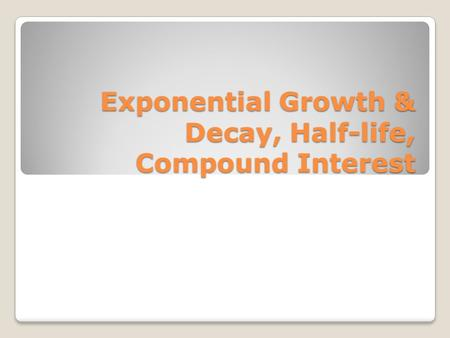 Exponential Growth & Decay, Half-life, Compound Interest
