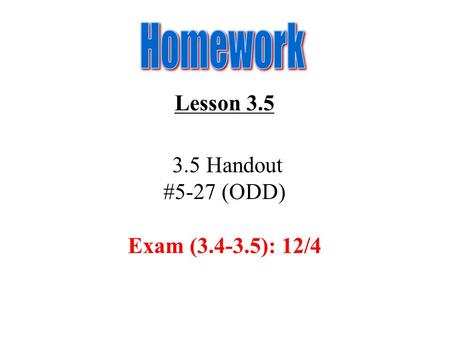Homework Lesson 3.5 3.5 Handout #5-27 (ODD) Exam (3.4-3.5): 12/4.
