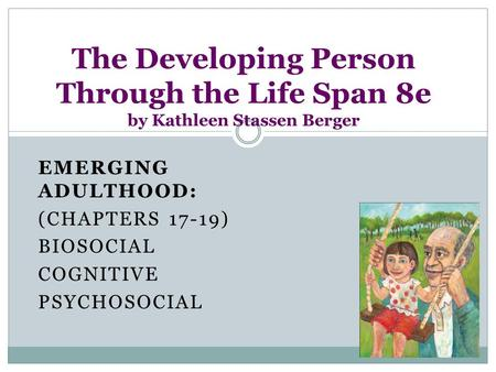 EMERGING ADULTHOOD: (CHAPTERS 17-19) BIOSOCIAL COGNITIVE PSYCHOSOCIAL The Developing Person Through the Life Span 8e by Kathleen Stassen Berger.