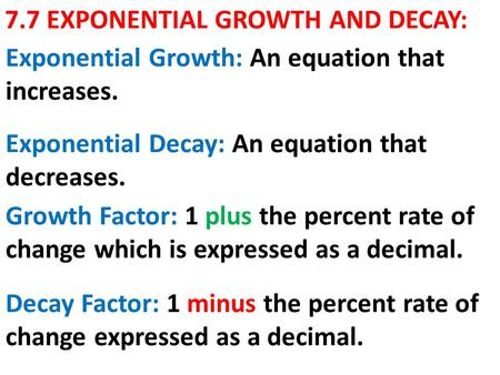 7.7 EXPONENTIAL GROWTH AND DECAY: Exponential Decay: An equation that decreases. Exponential Growth: An equation that increases. Growth Factor: 1 plus.