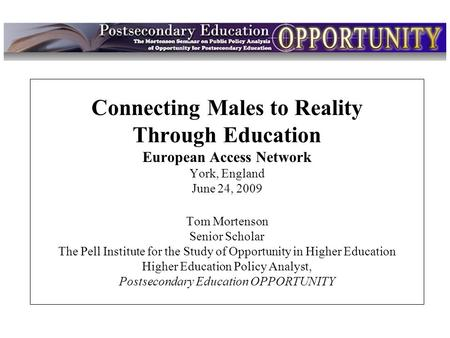 Intro Connecting Males to Reality Through Education European Access Network York, England June 24, 2009 Tom Mortenson Senior Scholar The Pell Institute.