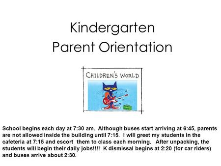 <strong>Kindergarten</strong> <strong>Parent</strong> <strong>Orientation</strong> School begins each day at 7:30 am. Although buses start arriving at 6:45, <strong>parents</strong> are not allowed inside the building until.