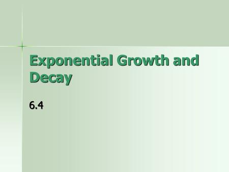 Exponential Growth and Decay 6.4. Exponential Decay Exponential Decay is very similar to Exponential Growth. The only difference in the model is that.