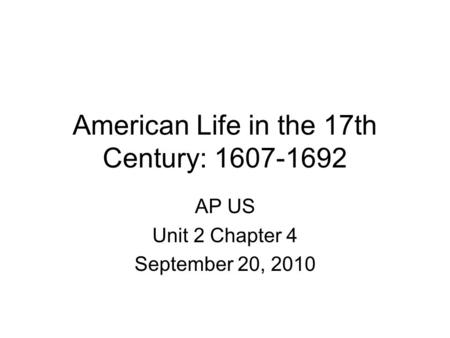 American Life in the 17th Century: 1607-1692 AP US Unit 2 Chapter 4 September 20, 2010.
