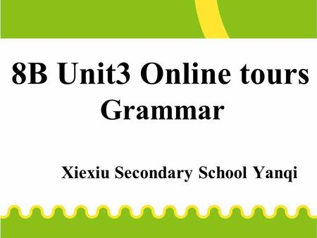 8B Unit3 Online tours Grammar Xiexiu Secondary School Yanqi.