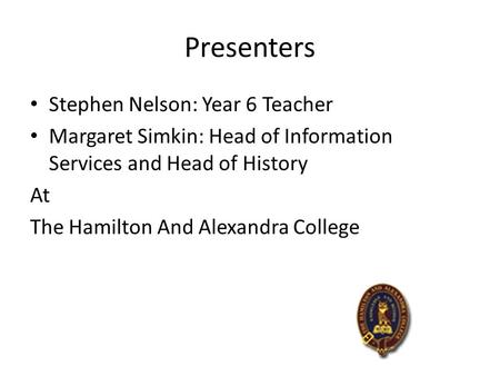 Presenters Stephen Nelson: Year 6 Teacher Margaret Simkin: Head of Information Services and Head of History At The Hamilton And Alexandra College.