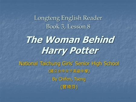 The Woman Behind Harry Potter Longteng English Reader Book 3, Lesson 8 National Taichung Girls ' Senior High School ( 國立台中女子高級中學 ) By Chifen, Tseng ( 曾琦芬.