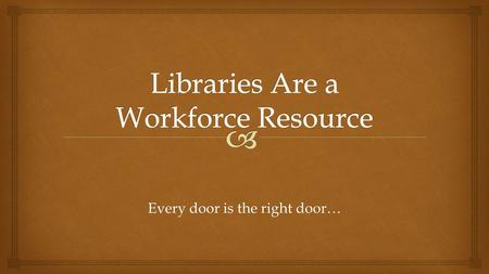 "Every door is the right door….  Carnegie recognized that libraries prepare workers for employment ""There is not such a cradle of democracy upon the earth."