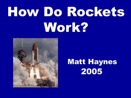 "How Do Rockets Work? Matt Haynes 2005. Basic Principle of a Rocket ""Every action has an equal and opposite reaction."""