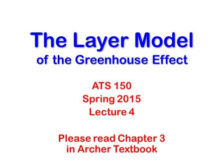 The Layer Model of the Greenhouse Effect ATS 150 Spring 2015 Lecture 4 Please read Chapter 3 in Archer Textbook.