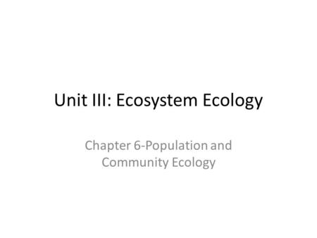 Unit III: Ecosystem Ecology Chapter 6-Population and Community Ecology.