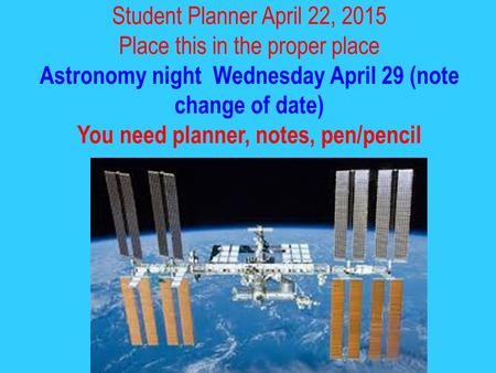 Student Planner April 22, 2015 Place this in the proper place Astronomy night Wednesday April 29 (note change of date) You need planner, notes, pen/pencil.