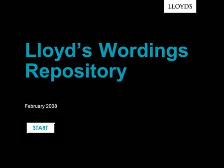 Lloyd's Wordings Repository February 2008. © Lloyd's Trusted Source of Model Wordings Designed by the market for the market Managed by Lloyd's / LMA,