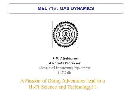 MEL 715 : GAS DYNAMICS P M V Subbarao Associate Professor Mechanical Engineering Department I I T Delhi A Passion of Doing Adventures lead to a Hi-Fi.