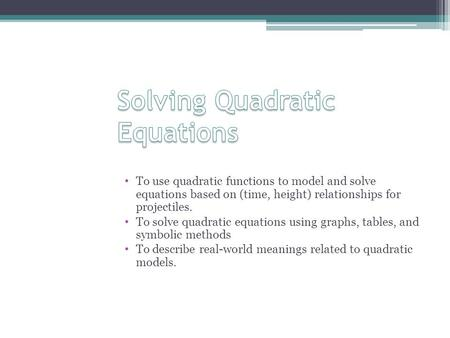 To use quadratic functions to model and solve equations based on (time, height) relationships for projectiles. To solve quadratic equations using graphs,