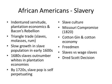 African Americans - Slavery Indentured servitude, plantation economics & Bacon's Rebellion Triangle trade (slaves, molasses, rum) Slow growth in slave.