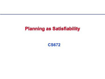 Planning as Satisfiability CS672. 2 Outline 0. Overview of Planning 1. Modeling and Solving Planning Problems as SAT - SATPLAN 2. Improved Encodings using.