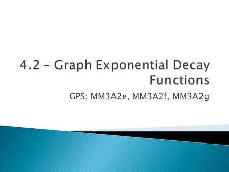 GPS: MM3A2e, MM3A2f, MM3A2g.  An exponential decay function has the form y = ab x, where a>0 and 0<b<1.  The base b of an exponential decay function.