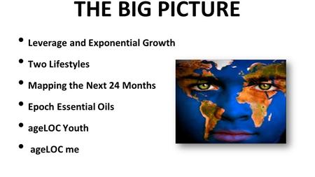 THE BIG PICTURE Leverage and Exponential Growth Two Lifestyles Mapping the Next 24 Months Epoch Essential Oils ageLOC Youth ageLOC me.