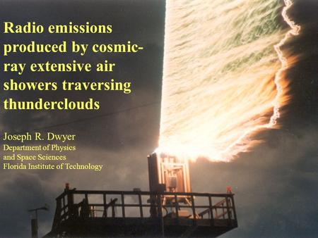 Radio emissions produced by cosmic- ray extensive air showers traversing thunderclouds Joseph R. Dwyer Department of Physics and Space Sciences Florida.