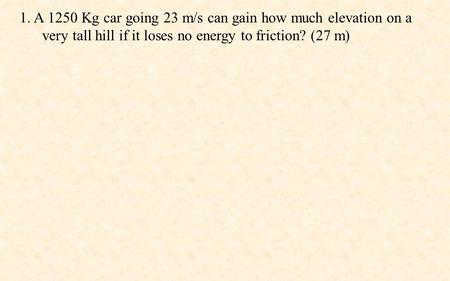 1. A 1250 Kg car going 23 m/s can gain how much elevation on a very tall hill if it loses no energy to friction? (27 m)